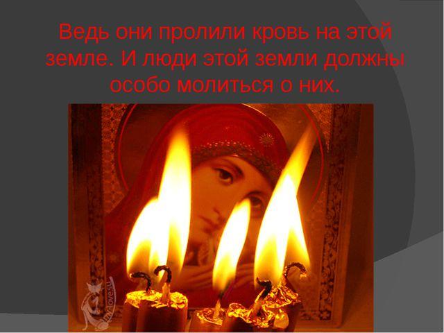 Ведь они пролили кровь на этой земле. И люди этой земли должны особо молиться...