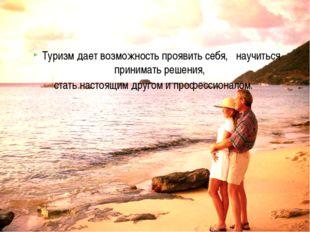 Туризм дает возможность проявить себя, научиться принимать решения, стать нас