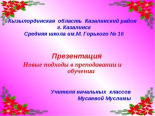 Кызылординская область Казалинский район г. Казалинск Средняя школа им.М. Гор