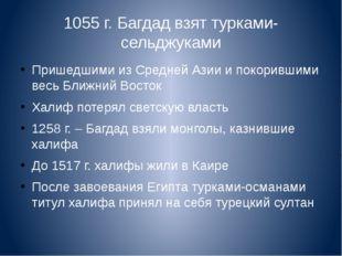 1055 г. Багдад взят турками-сельджуками Пришедшими из Средней Азии и покоривш