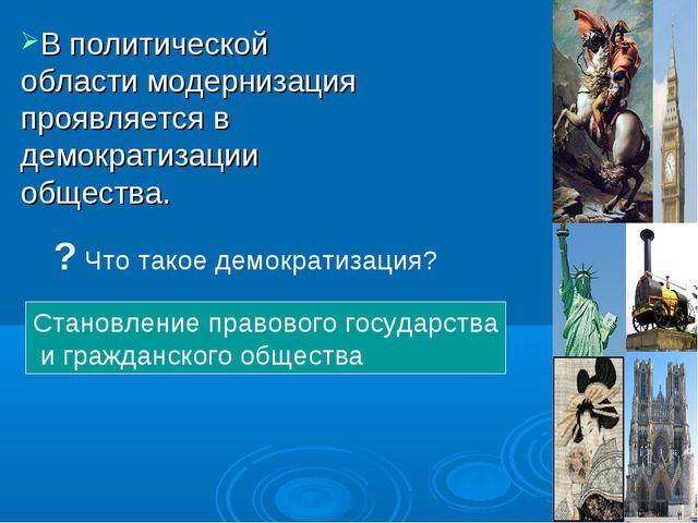 В политической области модернизация проявляется в демократизации общества. ?...