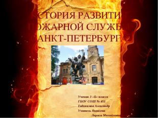 ИСТОРИЯ РАЗВИТИЯ ПОЖАРНОЙ СЛУЖБЫ САНКТ-ПЕТЕРБУРГА Ученик 3 «Б» класса ГБОУ СО