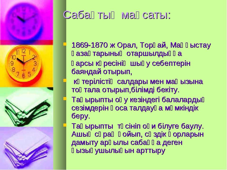 Сабақтың мақсаты: 1869-1870 ж Орал, Торғай, Маңғыстау қазақтарының отаршылдық...