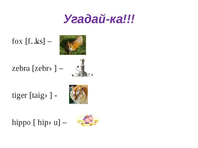 Угадай-ка!!! fox [fɔks] – zebra [zebrə] – tiger [taigə] - hippo [ hipəu] –