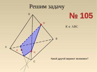 Решим задачу A B C D M N K Какой другой вариант возможен? К  АВС
