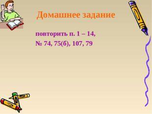 Домашнее задание повторить п. 1 – 14, № 74, 75(б), 107, 79