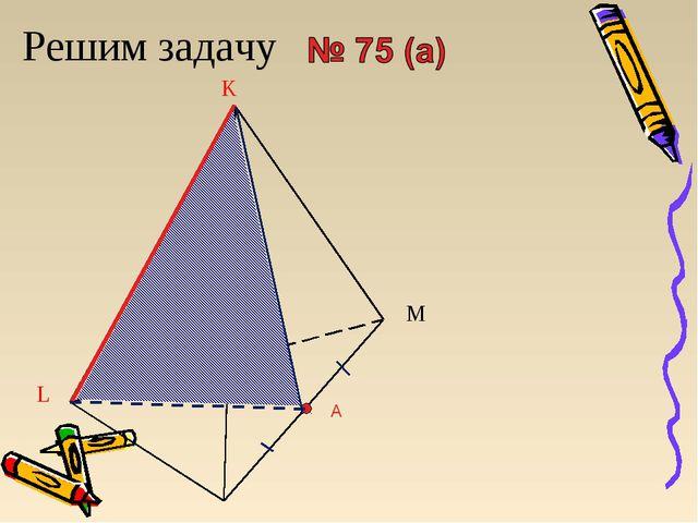 Решим задачу A L K M