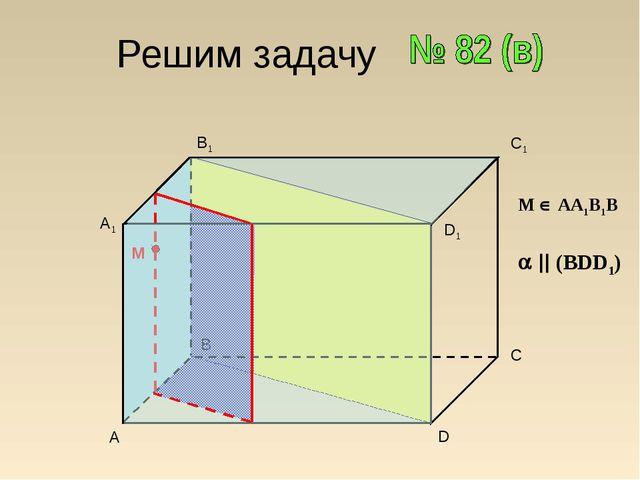 Решим задачу A B C1 D A1 B1 D1 C M М  АА1В1В   (BDD1)