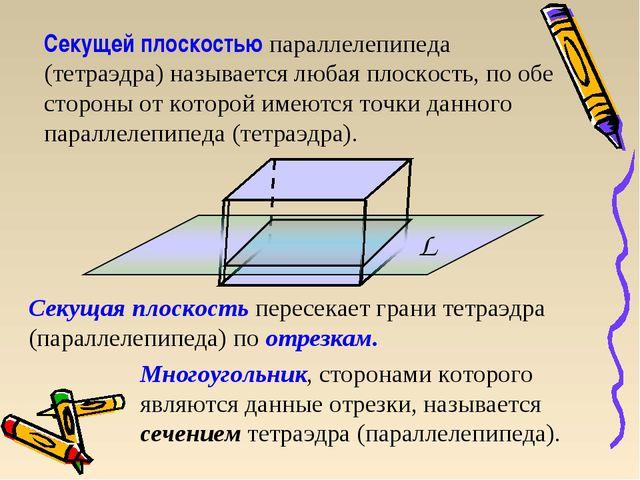 Секущей плоскостью параллелепипеда (тетраэдра) называется любая плоскость, по...
