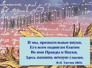 И мы, признательные внуки, Его всем подвигам благим Во имя Правды и Науки, З
