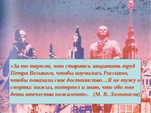 «За то терплю, что стараюсь защитить труд Петра Великого, чтобы научились Рос