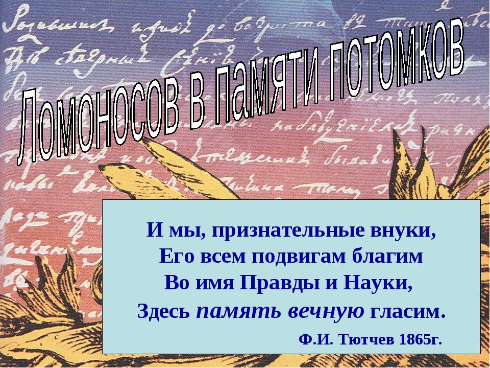 И мы, признательные внуки, Его всем подвигам благим Во имя Правды и Науки, З...