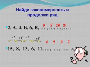 Найди закономерность и продолжи ряд 2, А, 4, Б, 6, В, … , …, …, … . 15, 8, 13
