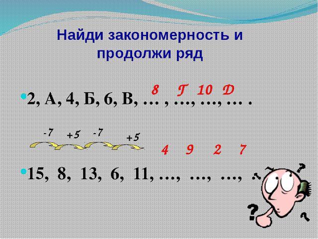 Найди закономерность и продолжи ряд 2, А, 4, Б, 6, В, … , …, …, … . 15, 8, 13...