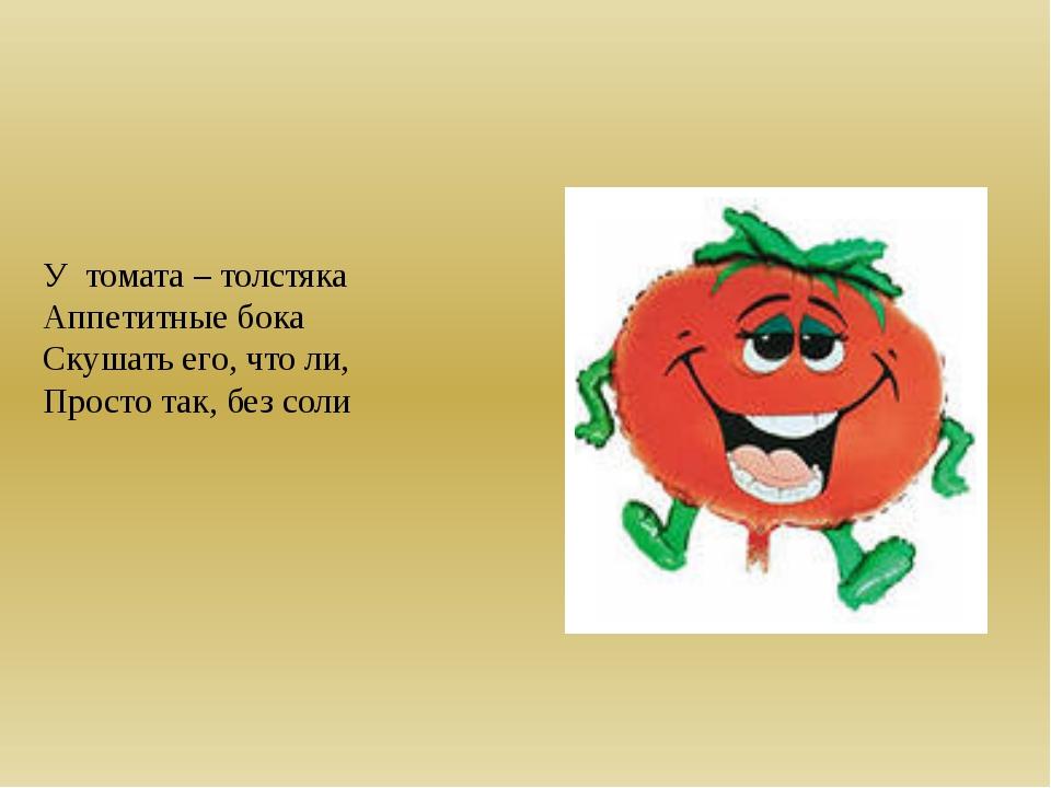 У томата – толстяка Аппетитные бока Скушать его, что ли, Просто так, без соли