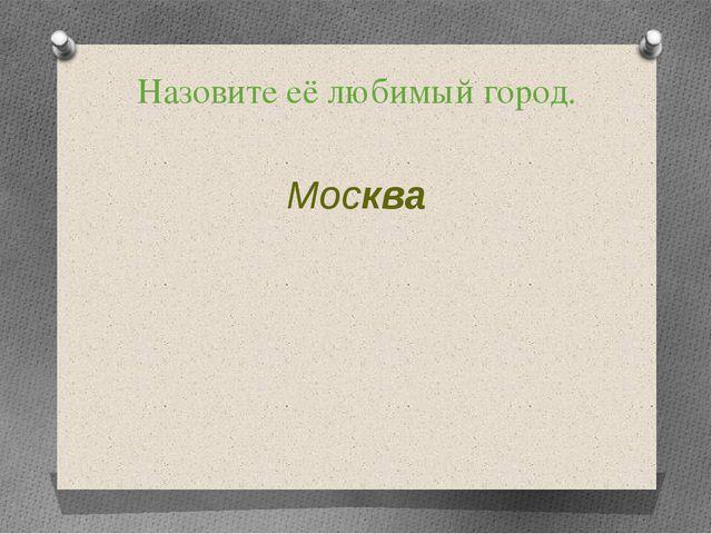 Назовите её любимый город. Москва