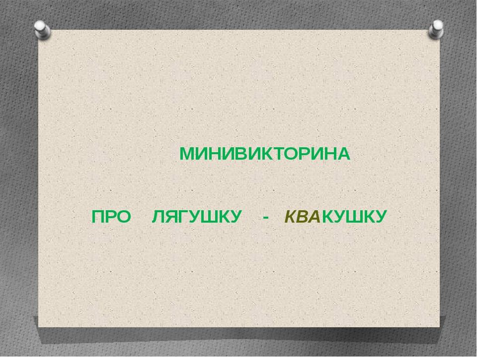 МИНИВИКТОРИНА ПРО ЛЯГУШКУ - КВАКУШКУ