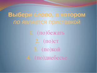 Выбери слово, в котором по является приставкой (по)бежать (по)ст (по)кой (по)