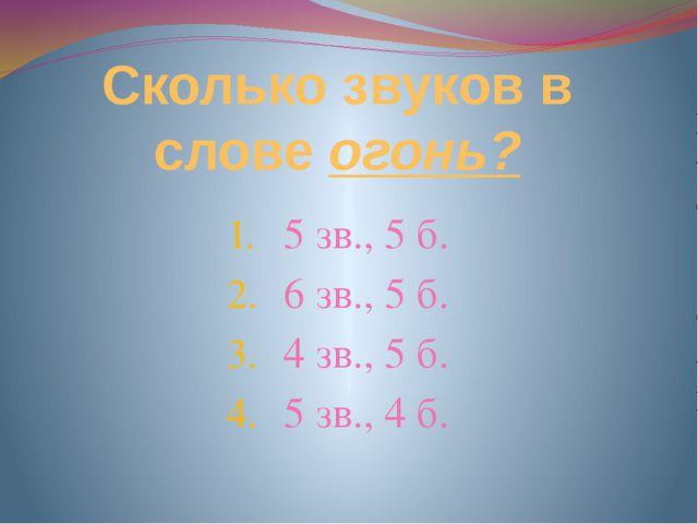 Сколько звуков в слове огонь? 5 зв., 5 б. 6 зв., 5 б. 4 зв., 5 б. 5 зв., 4 б.