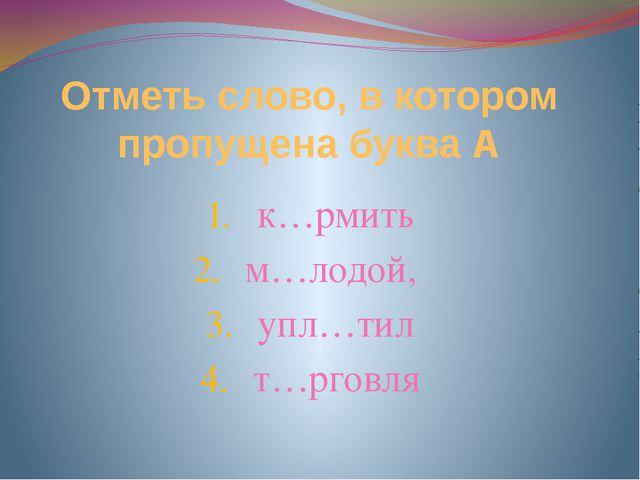 Отметь слово, в котором пропущена буква А к…рмить м…лодой, упл…тил т…рговля