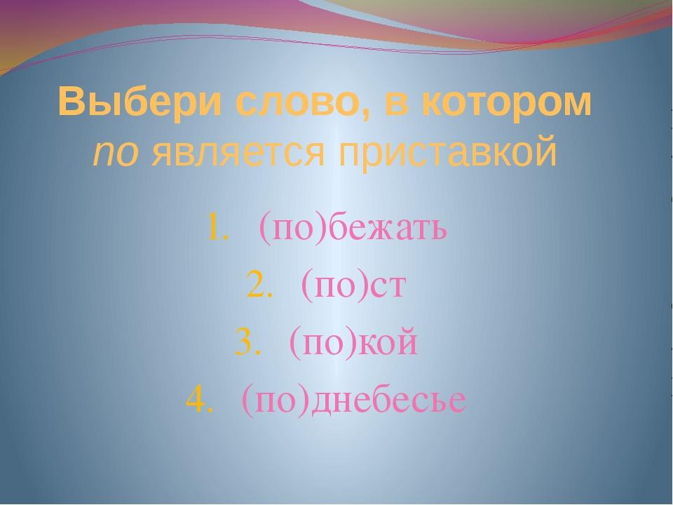 Выбери слово, в котором по является приставкой (по)бежать (по)ст (по)кой (по)...