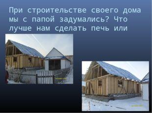 При строительстве своего дома мы с папой задумались? Что лучше нам сделать пе