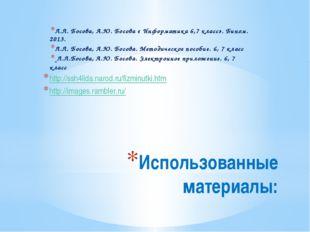 Использованные материалы: Л.Л. Босова, А.Ю. Босова « Информатика 6,7 класс».