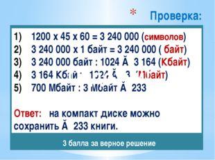 Проверка: 1200 х 45 х 60 = 3 240 000 (символов) 3 240 000 х 1 байт = 3 240 00