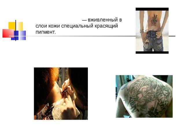Татуировки Татуиро́вка, тату — вживленный в слои кожи специальный красящий пи...