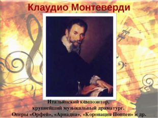 Клаудио Монтеверди Итальянский композитор, крупнейший музыкальный драматург.