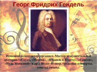 Георг Фридрих Гендель Немецкий композитор, органист. Мастер монументальной ор