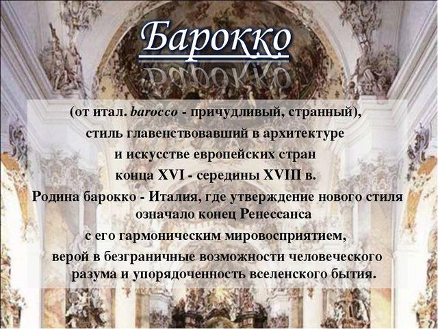 (от итал. barocco - причудливый, странный), стиль главенствовавший в архитект...