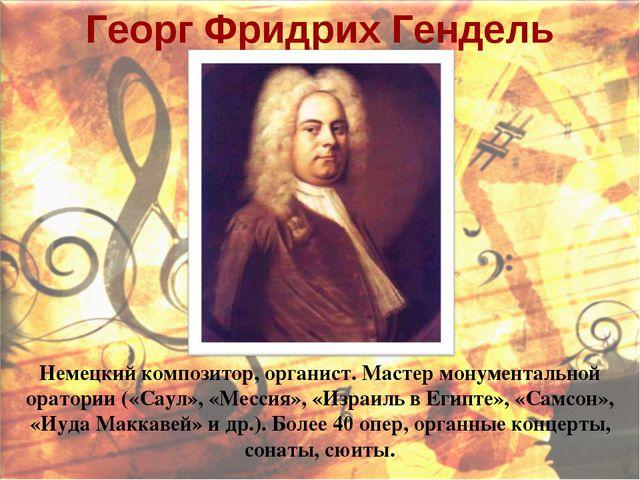 Георг Фридрих Гендель Немецкий композитор, органист. Мастер монументальной ор...