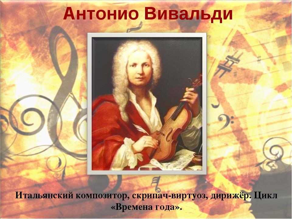 Антонио Вивальди Итальянский композитор, скрипач-виртуоз, дирижёр. Цикл «Врем...