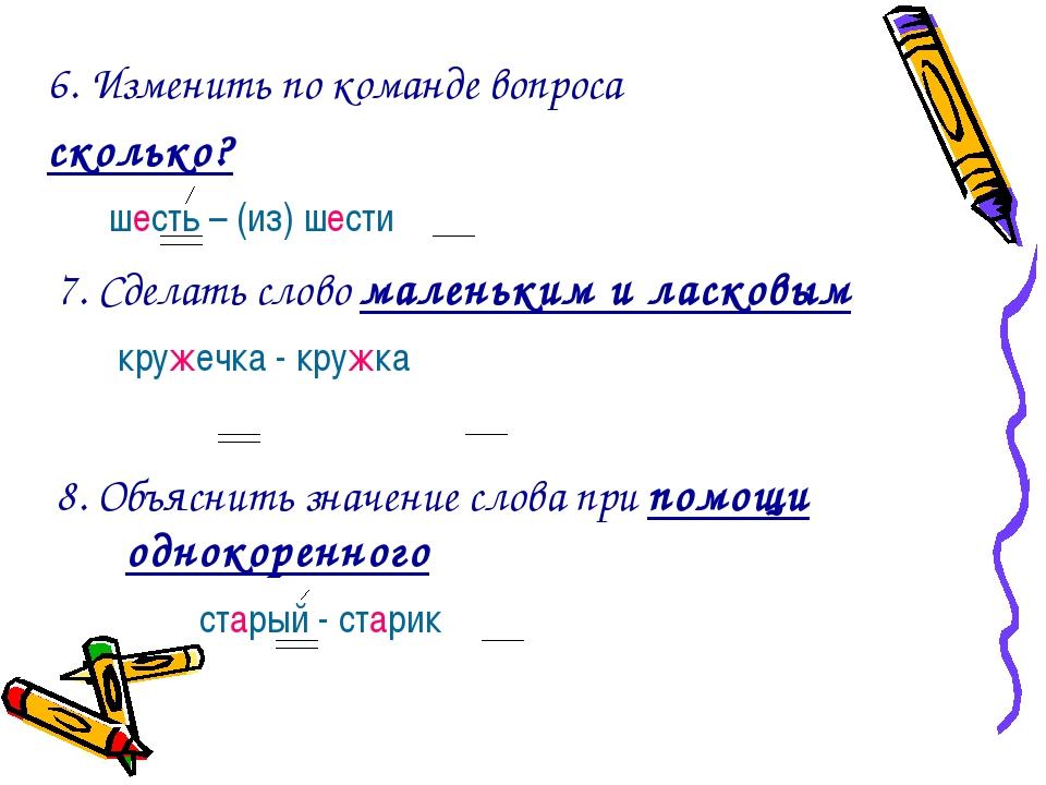 6. Изменить по команде вопроса сколько? шесть – (из) шести 7. Сделать слово м...
