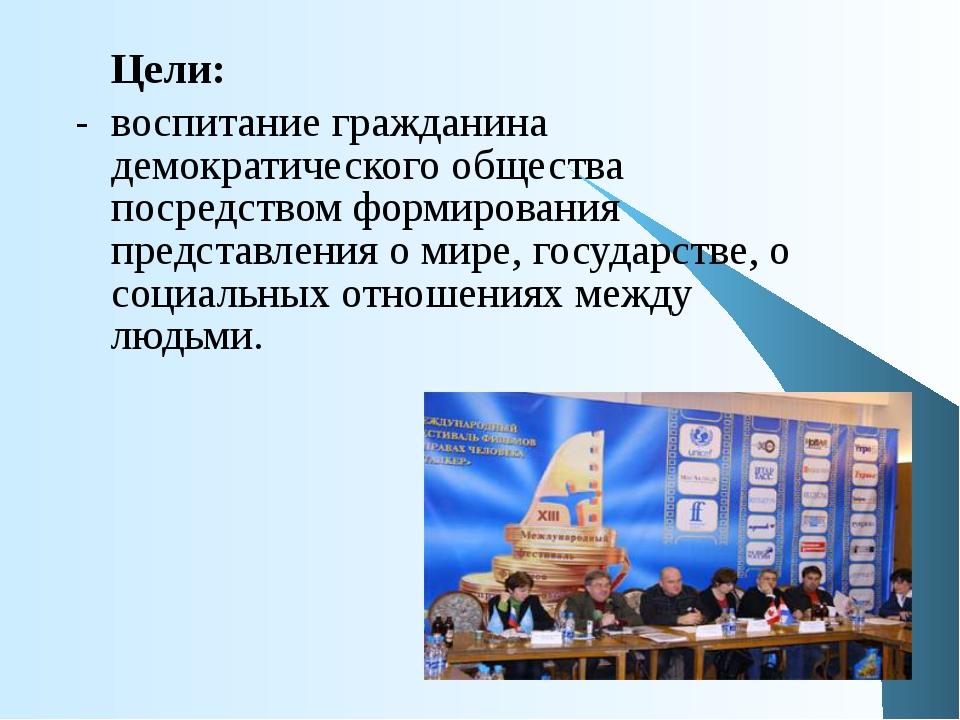 Цели:  - воспитание гражданина демократического общества посредством формир...