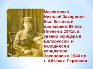 Максименко Николай Захарович- был без вести пропавшим 68 лет. Пленен в 1941г.