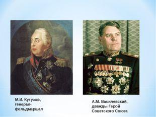 М.И. Кутузов, генерал-фельдмаршал А.М. Василевский, дважды Герой Советского С