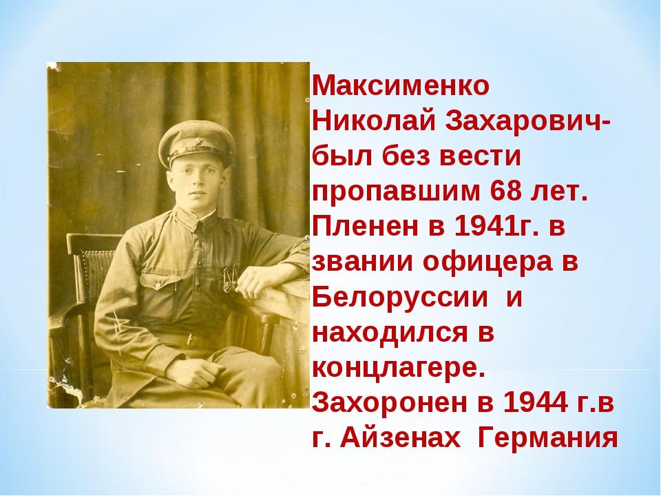 Максименко Николай Захарович- был без вести пропавшим 68 лет. Пленен в 1941г....
