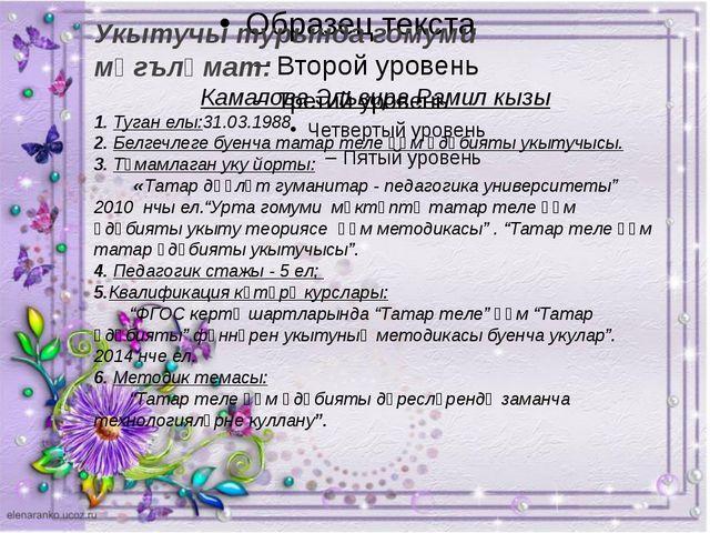Укытучы турында гомуми мәгълүмат: Камалова Эльвира Рамил кызы 1. Туган ел...