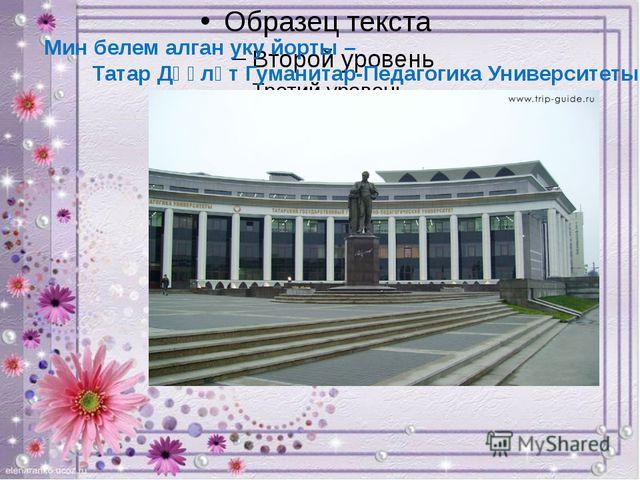 Мин белем алган уку йорты – Татар Дәүләт Гуманитар-Педагогика Университеты.