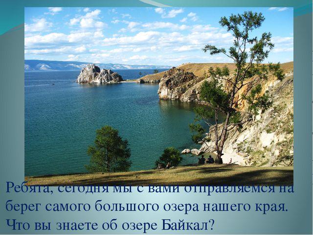 Ребята, сегодня мы с вами отправляемся на берег самого большого озера нашего...