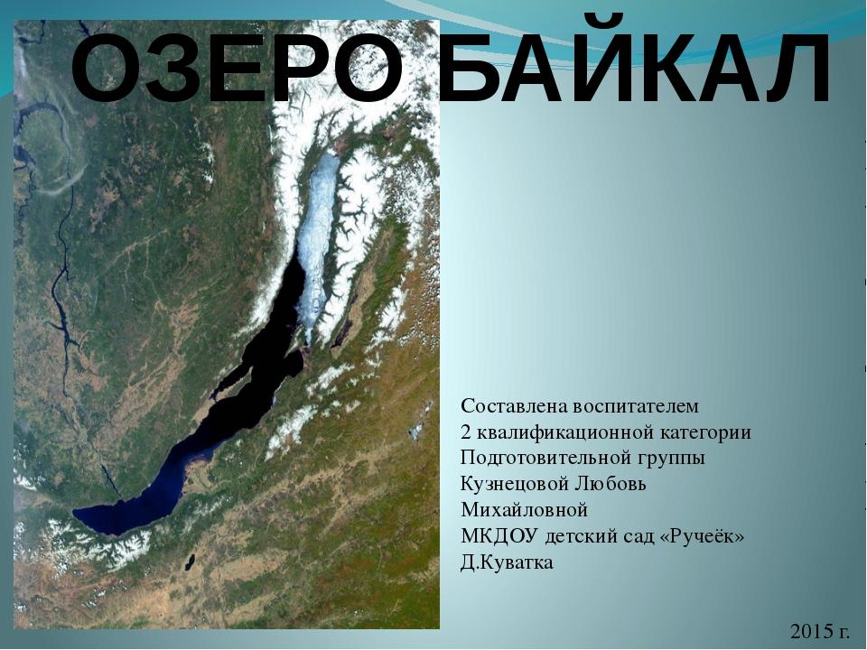 ОЗЕРО БАЙКАЛ Составлена воспитателем 2 квалификационной категории Подготовите...
