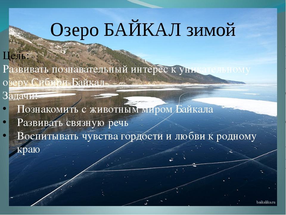 Озеро БАЙКАЛ зимой Цель: Развивать познавательный интерес к уникательному оз...