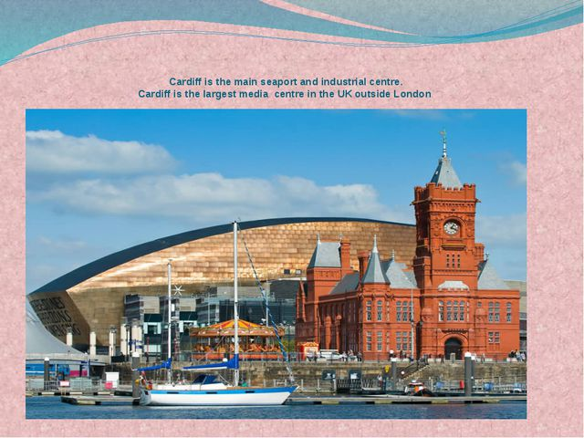 Cardiff is the main seaport and industrial centre. Cardiff is the largest me...