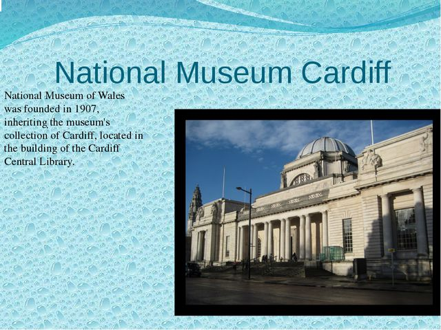 National Museum Cardiff . National Museum of Wales was founded in 1907, inher...