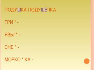 ПОДУШКА-ПОДУШЕЧКА ГРИ * - ЯЗЫ * - СНЕ * - МОРКО * КА -