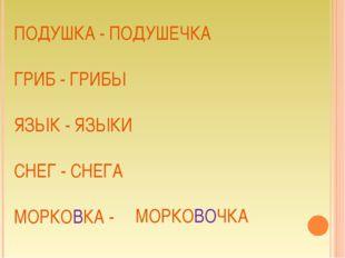 ПОДУШКА - ПОДУШЕЧКА ГРИБ - ГРИБЫ ЯЗЫК - ЯЗЫКИ СНЕГ - СНЕГА МОРКОВКА - МОРКОВО