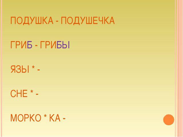 ПОДУШКА - ПОДУШЕЧКА ГРИБ - ГРИБЫ ЯЗЫ * - СНЕ * - МОРКО * КА -