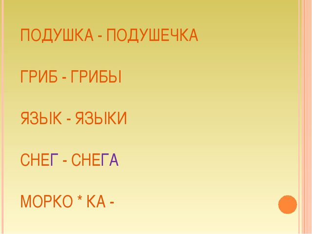 ПОДУШКА - ПОДУШЕЧКА ГРИБ - ГРИБЫ ЯЗЫК - ЯЗЫКИ СНЕГ - СНЕГА МОРКО * КА -